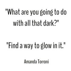 When life gets you down, that's essentially all you can do; find a way to glow in the darkness.