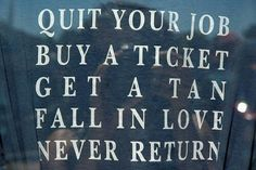 Quit your job.  Buy a ticket.  Get a tan.  Fall in love.  Never return.