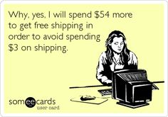 Why, yes, I will spend $ 54 more to get free shipping in order to avoid spending $ 3 on shipping.