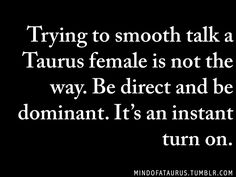 Trying to smooth talk a Taurus female is not the way. Be direct and be dominant. It's an instant turn on.