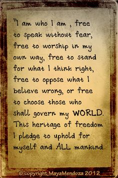 I am who I am, free to speak without fear, free to worship in my own way, free to stand for what I think right, free to oppose what I believe wrong, or free to choose those who shall govern my WORLD. This heritage of freedom I pledge to uphold for myself and ALL mankind. #FREEDOM