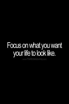 Focus on what you want your life to look like. #tmj #themindsetjourney #focus #desire #dream #want #wish #hope #life #plan encourage #inspire #motivate Uplifting Quotes, Positive Quotes, Motivational Quotes, Funny Quotes, Inspirational Quotes, Words Of Wisdom Quotes, Some Quotes, Words Of Encouragement, Journey Quotes