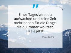 Inspirierende Zitate. Quote. Weisheiten. Paulo Coelho. Eines Tages wirst du aufwachen und keine Zeit mehr haben für die Dinge, die du immer wolltest. Tu sie jetzt. Inspirational Quotes, Cards Against Humanity, Paulo Coelho, Inspiring Quotes, Do Your Thing, True Words, Life Coach Quotes, Quotes Inspirational, Inspirational Quotes About