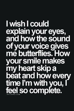 I wish I could explain your eyes, and how the sound of your voice gives me butterflies. How your smile makes my heart skip a beat and how every time I'm with you, I feel so complete.