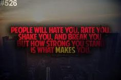 People will hate you. Rate you. Shake you and Break you, but how strong you stand is what MAKES you!