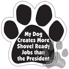 My Dog Creates More Shovel Ready Jobs Than The President Paw Magnet http://doggystylegifts.com/products/my-dog-creates-more-shovel-ready-jobs-than-the-president-paw-magnet