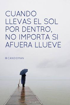 """When you carry the sun inside you, it doesn't matter if it rains outside. Favorite Quotes, Best Quotes, Love Quotes, Motivational Quotes, Inspirational Quotes, Quotes En Espanol, Spanish Quotes, Spanish Phrases, More Than Words"