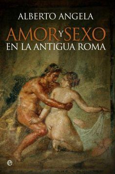 """Angela, Alberto. """"Amor y sexo en la antigua Roma"""". Madrid : La Esfera de los Libros, 2015. Encuentra este libro en la 3ª planta: 392.6ANG"""