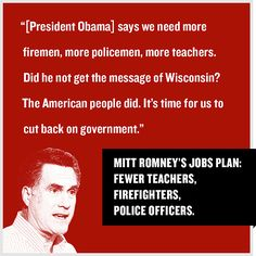 Mitt Romney said, ''[President Obama] says we need more firemen, more policemen, more teachers. Did he not get the message of Wisconsin? The American people did. It's time for us to cut back on government.''