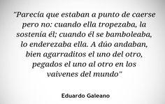 〽️ A duo andaban bien agarraditos el uno del otro, pegados el uno del otro en los vaivenes del mundo. Eduardo Galeano