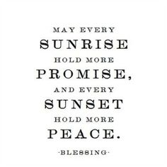 May every sunrise hold more promise, and every sunset hold more peace. ~ blessing ~