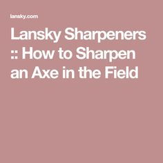 Lansky Sharpeners :: How to Sharpen an Axe in the Field