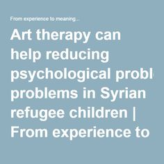 Art therapy can help reducing psychological problems in Syrian refugee children   From experience to meaning...