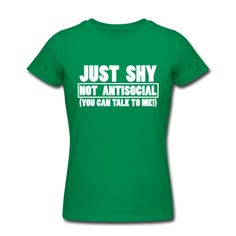 I wish I had this shirt!!!! I'm just shy not antisocial, you can talk to me!