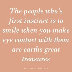 The people whose first instinct is to smile when you make eye contact with them are earth's great treasures.