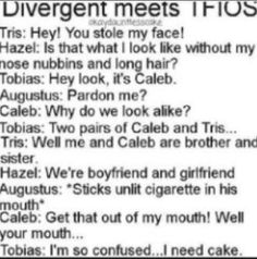 This is what I imagine happens next. Augustus: I can't take it out. It's a metaphor. Caleb: I don't get it. Augustus: Aren't you supposed to be an erudite? Caleb: Aren't you supposed to be dead? Tobias: I WANT CAKE! Divergent Memes, Divergent Hunger Games, Divergent Fandom, Divergent Insurgent Allegiant, Divergent Trilogy, Tfios, Divergent Dauntless, Insurgent Quotes, Fandom Crossover