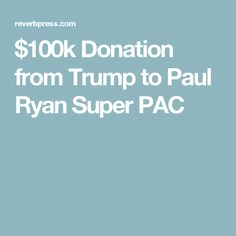 $100k Donation from Trump to Paul Ryan Super PAC