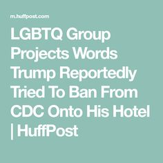 LGBTQ Group Projects Words Trump Reportedly Tried To Ban From CDC Onto His Hotel | HuffPost
