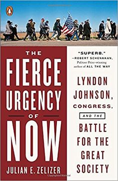 The Fierce Urgency of Now: Lyndon Johnson, Congress, and the Battle for the Great Society (2015) -Julian E Zelizer