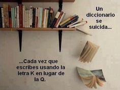 Un diccionario se suicida...cada vez que escribes usando la letra K en lugar de la Q.