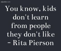 You know, kids don't learn from people they don't like - Rita Pierson