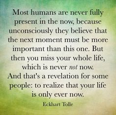 Most humans are never fully present in the now, because unconsciously they believe that the next moment must be more important than this one. But then you miss your whole life, which is never not now. And that's a revelation for some people: to realize that your life is only ever now. Eckhart Tolle