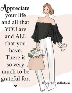 Appreciate your life and all that you are and all that you have. there is so very much to be grateful for.