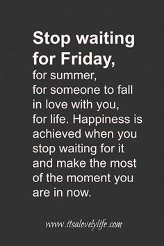 Make the most of life! Don't wait for your life to begin, just live it!   Excellent quote!