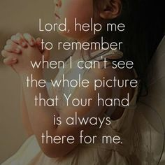 Lord, help me to remember when I can't see the whole picture that Your hand is always there for me. by may
