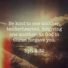 ...forgiving one another, as God in Christ forgave you.  Anyone who has wronged you, harmed you or hurt you, God says we are not to dwell on those transgressions against us, we are told to let it go, give it to God, forgive as He forgave, it's not a request, it is a command, we have no choice but to practice this DAILY, it's almost impossible to do this, but Paul says we must do this...cancel that debt!!!! Live in peace, not bitterness!!!