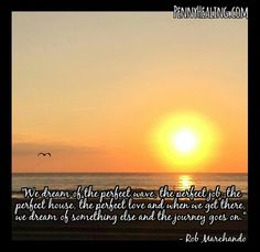 We dream of the perfect wave, the perfect job, the perfect house, the perfect love and when we get there, we dream of something else and the journey goes on. -Rob Marchado