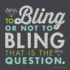 To bling or not to bling...that is the question!