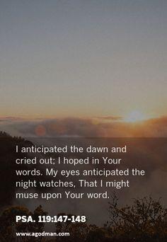 Psa. 119:147-148 I anticipated the dawn and cried out; I hoped in Your words. My eyes anticipated the night watches, That I might muse upon Your word. #Bible #Scripture verse, Recovery Version, quoted at www.agodman.com