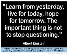 """""""Learn from yesterday, live for today, hope for tomorrow. The important thing is not to stop questioning."""" - Albert Einstein"""