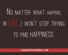 No matter what happens in life, i won't stop trying to find happiness.