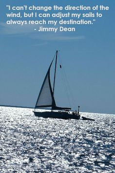 """""""I can't change the direction of the wind, but I can adjust my sails to always reach my destination"""".  Jimmy Dean.  http://www.shiftingtopositive.com"""