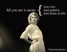 "The truth about my last ex!  ""All you are is MEAN...and a liar and a pathetic and alone in life!"" Taylor Swift"