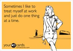 Funny Workplace Ecard: Sometimes I like to treat myself at work and just do one thing at a time.
