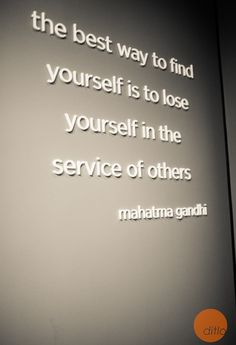 """The best way to find yourself is to lose yourself in the service of others."" Mahatma Gandhi"