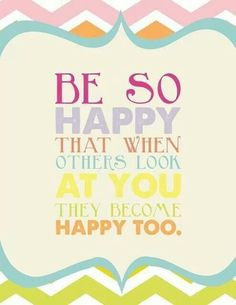 Be So Happy That When Outhers Look At You They Become Happy Too.