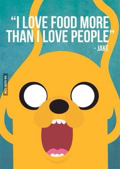 I love food more than I love people. Adventure Time