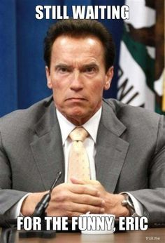 STILL WAITING, FOR THE FUNNY, ERIC | Arnold Angry | Troll Meme ...