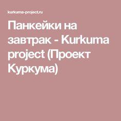 Панкейки на завтрак - Kurkuma project (Проект Куркума)