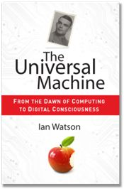 The Universal Machine : from the dawn of computing to digital consciousness / Ian Watson | #AlanTuringYear #Turing