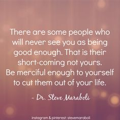 """There are some people who will never see you as being good enough. That is their short-coming not yours. Be merciful enough to yourself to cut them out of your life."" - Steve Maraboli #quote"