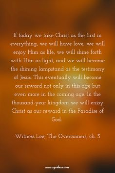 If today we take Christ as the first in everything, we will have love, we will enjoy Him as life, we will shine forth with Him as light, and we will become the shining lampstand as the testimony of Jesus. This eventually will become our reward not only in this age but even more in the coming age. In the thousand-year kingdom we will enjoy Christ as our reward in the Paradise of God. Witness Lee, The Overcomers, ch. 3