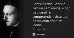 Sentir é criar. Sentir é pensar sem ideias, e por isso sentir é compreender, visto que o Universo não tem ideias. — Fernando Pessoa