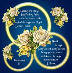 Romans 5:1  Therefore being justified by faith, we have peace with God through our Lord Jesus Christ.  Faith brings justification; justification brings peace; peace with God, through the mediation of Jesus. <3