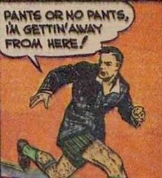 """Pants or no pants, I'm gettin' away from here!"""