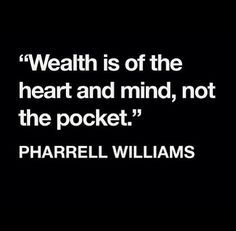 """""""Wealth is of the heart and mind, not the pocket."""" - Pharrell Williams --- And wealth of heart and mind will bring you wealth in reality. Everything starts from within. Great Quotes, Quotes To Live By, Inspirational Quotes, Awesome Quotes, Words Quotes, Wise Words, Sayings, Deep, Quotable Quotes"""